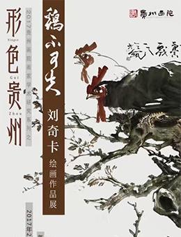"""""""形色贵州""""2017贵州画院画家学术研究系列 之""""鸡不可失""""刘奇卡绘画作品展"""