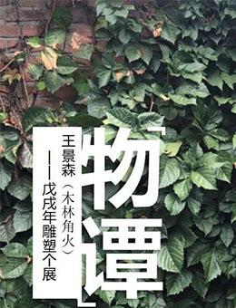 """""""物谭""""王景森(木林角火)戊戌年雕塑个展"""